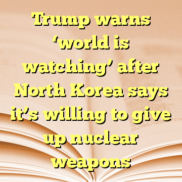 Trump warns 'world is watching' after North Korea says it's willing to give up nuclear weapons