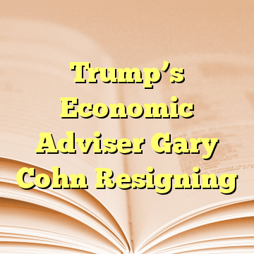 Trump's Economic Adviser Gary Cohn Resigning