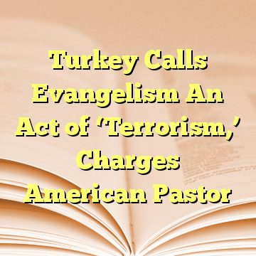 Turkey Calls Evangelism An Act of 'Terrorism,' Charges American Pastor