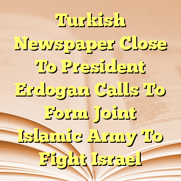 Turkish Newspaper Close To President Erdogan Calls To Form Joint Islamic Army To Fight Israel