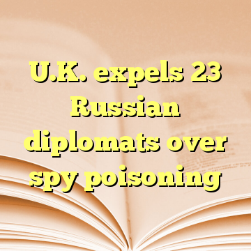 U.K. expels 23 Russian diplomats over spy poisoning