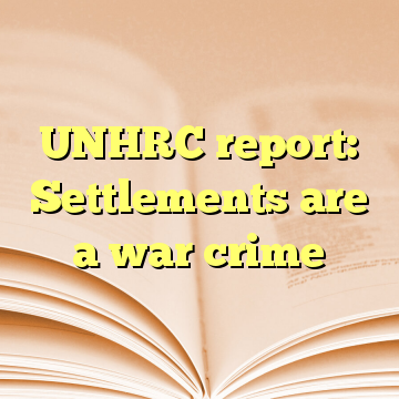 UNHRC report: Settlements are a war crime