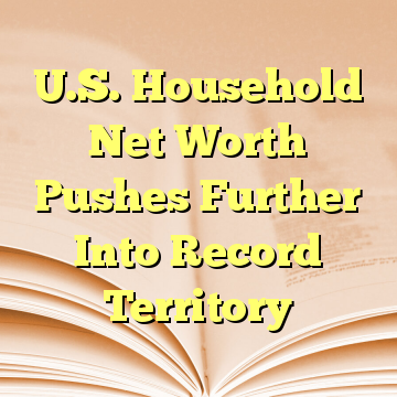 U.S. Household Net Worth Pushes Further Into Record Territory