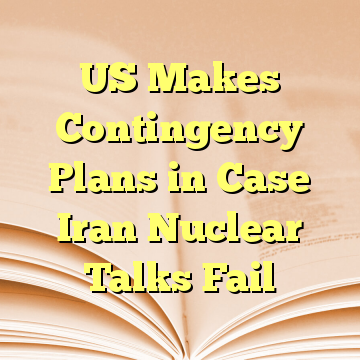 US Makes Contingency Plans in Case Iran Nuclear Talks Fail