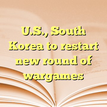 U.S., South Korea to restart new round of wargames