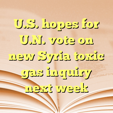 U.S. hopes for U.N. vote on new Syria toxic gas inquiry next week