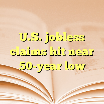 U.S. jobless claims hit near 50-year low