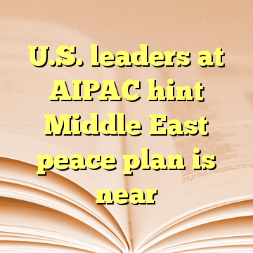 U.S. leaders at AIPAC hint Middle East peace plan is near
