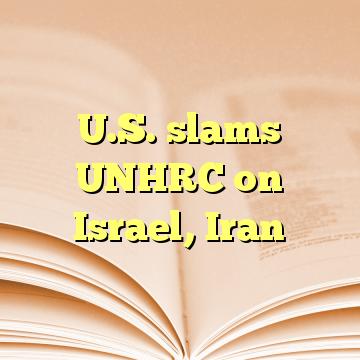 U.S. slams UNHRC on Israel, Iran