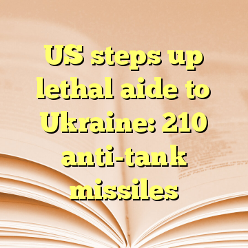 US steps up lethal aide to Ukraine: 210 anti-tank missiles