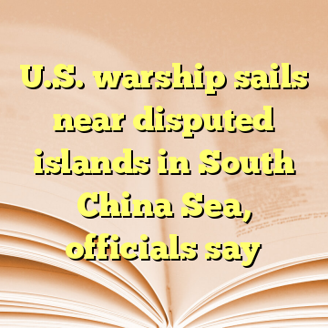 U.S. warship sails near disputed islands in South China Sea, officials say