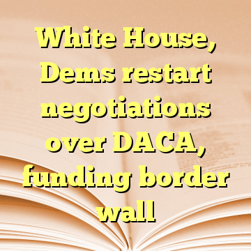 White House, Dems restart negotiations over DACA, funding border wall
