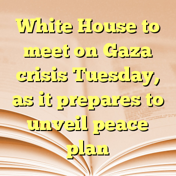 White House to meet on Gaza crisis Tuesday, as it prepares to unveil peace plan