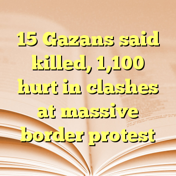15 Gazans said killed, 1,100 hurt in clashes at massive border protest