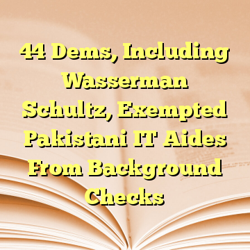 44 Dems, Including Wasserman Schultz, Exempted Pakistani IT Aides From Background Checks