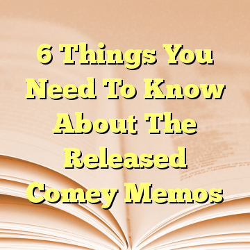 6 Things You Need To Know About The Released Comey Memos