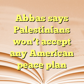 Abbas says Palestinians won't accept any American peace plan