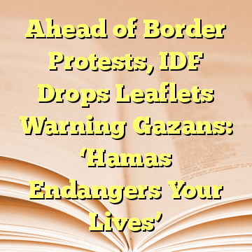 Ahead of Border Protests, IDF Drops Leaflets Warning Gazans: 'Hamas Endangers Your Lives'
