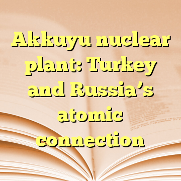 Akkuyu nuclear plant: Turkey and Russia's atomic connection