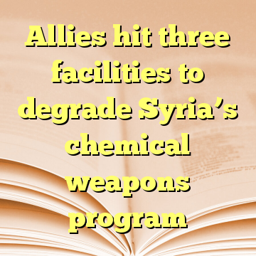 Allies hit three facilities to degrade Syria's chemical weapons program