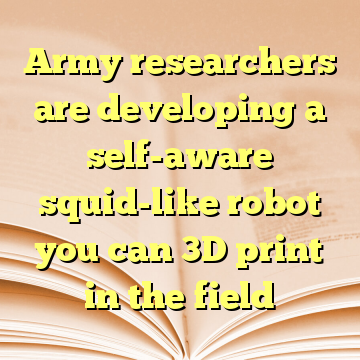 Army researchers are developing a self-aware squid-like robot you can 3D print in the field