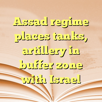 Assad regime places tanks, artillery in buffer zone with Israel