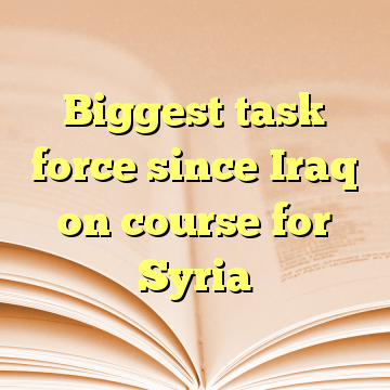 Biggest task force since Iraq on course for Syria