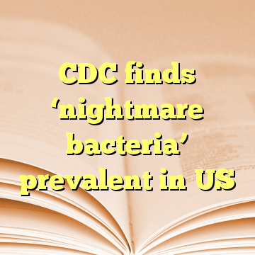CDC finds 'nightmare bacteria' prevalent in US