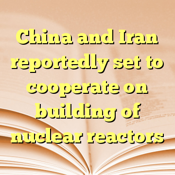 China and Iran reportedly set to cooperate on building of nuclear reactors