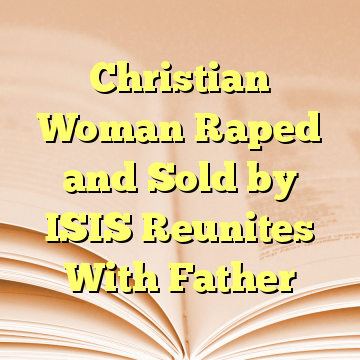 Christian Woman Raped and Sold by ISIS Reunites With Father