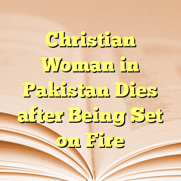 Christian Woman in Pakistan Dies after Being Set on Fire