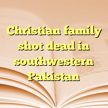 Christian family shot dead in southwestern Pakistan