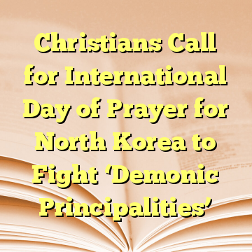 Christians Call for International Day of Prayer for North Korea to Fight 'Demonic Principalities'