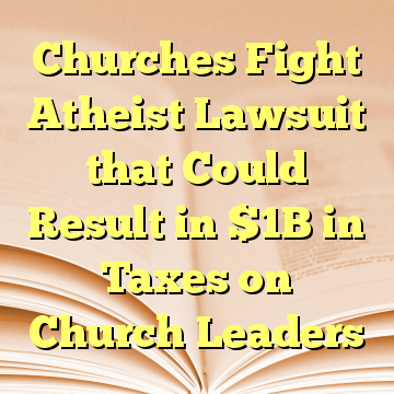 Churches Fight Atheist Lawsuit that Could Result in $1B in Taxes on Church Leaders