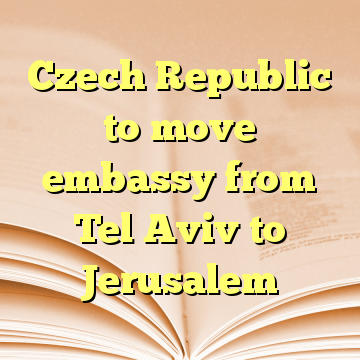 Czech Republic to move embassy from Tel Aviv to Jerusalem