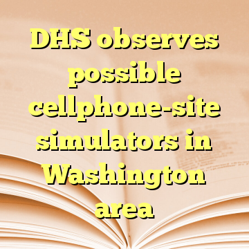 DHS observes possible cellphone-site simulators in Washington area