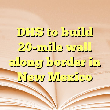 DHS to build 20-mile wall along border in New Mexico
