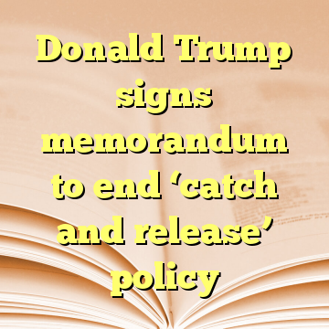 Donald Trump signs memorandum to end 'catch and release' policy