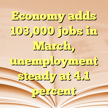 Economy adds 103,000 jobs in March, unemployment steady at 4.1 percent