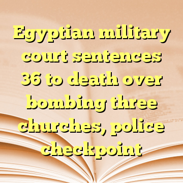 Egyptian military court sentences 36 to death over bombing three churches, police checkpoint