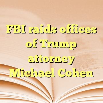 FBI raids offices of Trump attorney Michael Cohen