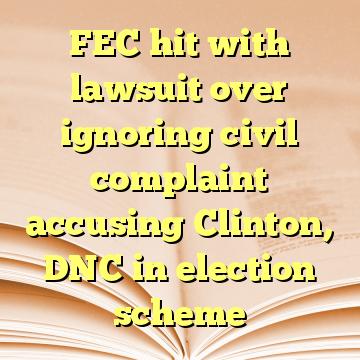 FEC hit with lawsuit over ignoring civil complaint accusing Clinton, DNC in election scheme