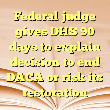 Federal judge gives DHS 90 days to explain decision to end DACA or risk its restoration