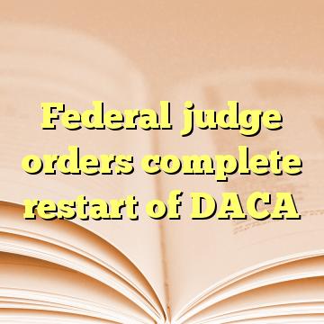 Federal judge orders complete restart of DACA