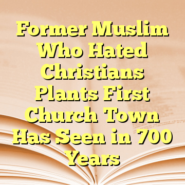 Former Muslim Who Hated Christians Plants First Church Town Has Seen in 700 Years