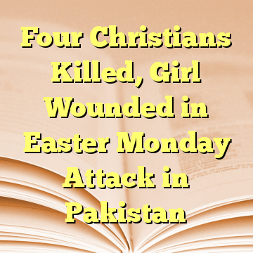 Four Christians Killed, Girl Wounded in Easter Monday Attack in Pakistan