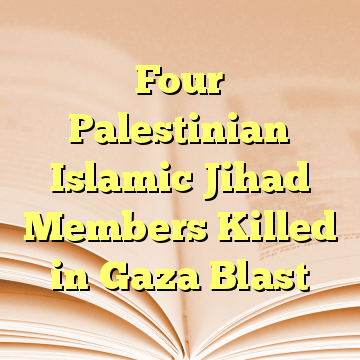 Four Palestinian Islamic Jihad Members Killed in Gaza Blast