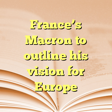 France's Macron to outline his vision for Europe