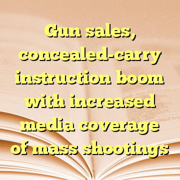 Gun sales, concealed-carry instruction boom with increased media coverage of mass shootings