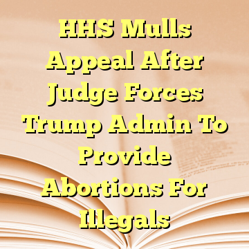 HHS Mulls Appeal After Judge Forces Trump Admin To Provide Abortions For Illegals